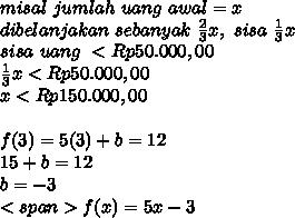 misal\ jumlah\ uang\ awal = x\\dibelanjakan\ sebanyak\ \frac{2}{3}x,\ sisa\ \frac{1}{3}x\\sisa\ uang\ <Rp50.000,00\\\frac{1}{3}x<Rp50.000,00\\x<Rp150.000,00\\\\f(3)=5(3)+b=12\\15+b=12\\b=-3\\<span>f(x)=5x-3