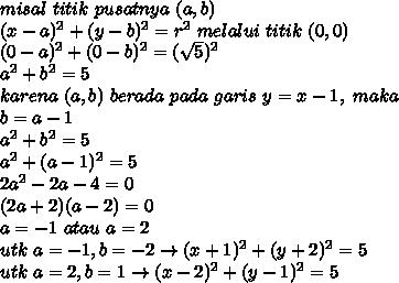 misal\ titik\ pusatnya\ (a,b)\\(x-a)^2+(y-b)^2=r^2\ melalui\ titik\ (0,0)\\(0-a)^2+(0-b)^2=(\sqrt{5})^2\\a^2+b^2=5\\karena\ (a,b)\ berada\ pada\ garis\ y=x-1,\ maka\\b=a-1\\a^2+b^2=5\\a^2+(a-1)^2=5\\2a^2-2a-4=0\\(2a+2)(a-2)=0\\a=-1\ atau\ a=2\\utk\ a=-1,b=-2 \rightarrow (x+1)^2+(y+2)^2=5\\utk\ a=2,b=1 \rightarrow (x-2)^2+(y-1)^2=5