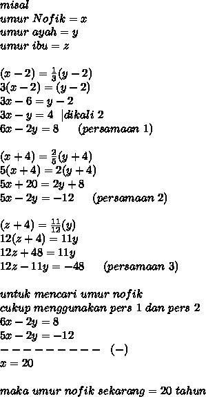 misal \ umur~Nofik = x \ umur~ayah=y \ umur~ibu= z \ \ (x-2) = \frac{1}{3} (y-2) \ 3(x-2) =(y-2) \ 3x-6=y-2 \ 3x-y=4~~|dikali~2 \ 6x-2y=8~~~~~(persamaan~1) \\(x+4) = \frac{2}{5} (y+4) \ 5(x+4) = 2 (y+4) \ 5x+20=2y+8 \ 5x-2y=-12~~~~~(persamaan~2) \ \ (z+4) = \frac{11}{12} (y)\ 12(z+4) =11y \ 12z+48=11y \ 12z-11y=-48~~~~~(persamaan~3) \\ untuk~mencari~umur~nofik \ cukup~menggunakan~pers~1~dan~pers~2\6x-2y=8 \ 5x-2y=-12 \ ---------~~(-) \ x=20 \ \ maka~umur~nofik~sekarang=20~tahun
