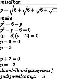 misalkan  \\ p= \sqrt{6+ \sqrt{6+ \sqrt{6+ \sqrt{...} } } } \\ maka \\ p^2 = 6+p \\ p^2-p-6=0 \\ (p-3)(p+2)=0  \\ p-3 =0  \\ p=3          \\  \\ p+2=0 \\ p=-2 \\ diambil hasil yang positif \\ jadi jawabannya = 3