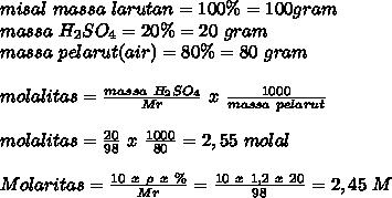 misal~massa~larutan=100 \%=100gram \\ massa~H_{2}SO_4 =20 \%=20~gram \\ massa~pelarut(air)=80 \%=80~gram \\  \\ molalitas= \frac{massa~H_{2}SO_4}{Mr}~x~ \frac{1000}{massa~pelarut}   \\  \\ molalitas= \frac{20}{98}~x~ \frac{1000}{80} =2,55~molal \\  \\ Molaritas= \frac{10~x~ \rho~x~ \%}{Mr}= \frac{10~x~1,2~x~20}{98}=2,45~M