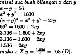 misal~sua~buah~bilangan~x~dan~y \\ x+y=56 \\ x^2+y^2=1600 \\ (x+y)^2=x^2+y^2+2xy \\ 56^2=1600+2xy \\ 3.136=1.600+2xy \\ 3.136-1.600=2xy \\ 1.536=2xy \\ maka~x~X~y= \frac{1.536}{2}=768~(D).