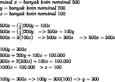 misal~x=banyak~koin~nominal~500 \\ y=banyak~koin~nominal~200 \\ z=banyak~koin~nominal~100 \\  \\ 500x= (\frac{1}{2} )200y=100z  \\ 500x= (\frac{1}{2} )200y~~=>500x=100y \\ 500x=3(100z) ~~=>500x=300z ~~~=>500x=300z \\  \\ 100y=300z\\500x+200y+100z=100.000  \\ 300z+2(300z)+100z=100.000 \\ 1000z=100.000~~>z=100 \\  \\ 100y=300z=>100y=300(100)=>y=300 \\