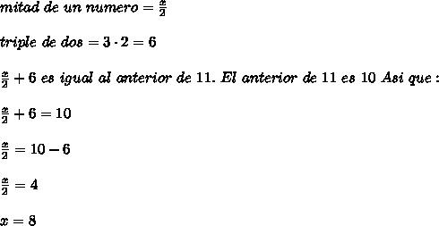 mitad\ de\ un\ numero= \frac{x}{2}\\ \\triple\ de\ dos=3\cdot2=6\\ \\ \frac{x}{2}+6\ es\ igual\ al\ anterior\ de\ 11.\ El\ anterior\ de\ 11\ es\ 10\ Asi\ que:\\ \\ \frac{x}{2}+6=10\\ \\ \frac{x}{2}=10-6\\ \\  \frac{x}{2}=4\\ \\x=8