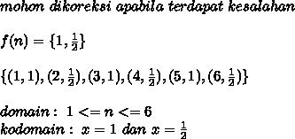 mohon\ dikoreksi\ apabila\ terdapat\ kesalahan\\\\f(n)=\{1,\frac{1}{2}\}\\\\\{(1,1),(2,\frac{1}{2}),(3,1),(4,\frac{1}{2}),(5,1),(6,\frac{1}{2})\}\\\\domain:\ 1<=n<=6\\kodomain:\ x=1\ dan\ x=\frac{1}{2}\\