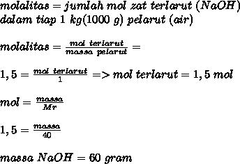 molalitas=jumlah~mol~zat~terlarut~(NaOH) \\ dalam~tiap~1~kg(1000~g)~pelarut~(air) \\  \\ molalitas= \frac{mol~terlarut}{massa~pelarut} =   \\  \\ 1,5=\frac{mol~terlarut}{1} =>mol~terlarut=1,5~mol \\  \\ mol= \frac{massa}{Mr}  \\  \\ 1,5= \frac{massa}{40}  \\  \\ massa~NaOH=60~gram