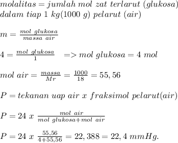 molalitas=jumlah~mol~zat~terlarut~(glukosa) \\ dalam~tiap~1~kg(1000~g)~pelarut~(air) \\ \\  m= \frac{mol~glukosa}{massa~air} \\  \\ 4= \frac{mol~glukosa}{1}~~=>mol~glukosa=4 ~mol \\  \\ mol~air= \frac{massa}{Mr}= \frac{1000}{18}  =55,56 \\  \\ P=tekanan~uap~air~x~fraksimol~pelarut(air)\\  \\ P=24~x~ \frac{mol~air}{mol~glukosa+mol~air}  \\  \\ P=24~x~ \frac{55,56}{4+55,56} =22,388=22,4~mmHg.
