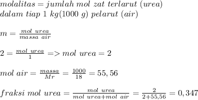 molalitas=jumlah~mol~zat~terlarut~(urea) \\ dalam~tiap~1~kg(1000~g)~pelarut~(air) \\  \\ m= \frac{mol~urea}{massa~air} \\ \\  2= \frac{mol~urea}{1} =>mol~urea=2  \\  \\ mol~air= \frac{massa}{Mr}= \frac{1000}{18}=55,56 \\  \\ fraksi~mol~urea= \frac{mol~urea}{mol~urea+mol~air}= \frac{2}{2+55,56}=    0,347