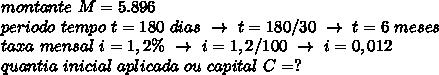 montante~M=5.896\\periodo~tempo~t=180~dias~\to~t=180/30~\to~t=6~meses\\taxa~mensal~i=1,2\%~\to~i=1,2/100~\to~i=0,012\\quantia~inicial~aplicada~ou~capital~C=?