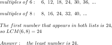 multiples\ of\ 6:\ \ \ 6,\ 12,\ 18,\ 24,\ 30,\ 36,\ ...\\\\multiples\ of\ 8:\ \ \ 8,\ 16,\ 24,\ 32,\ 40,\ ...\\\\The\ first\ number\ that\ appears\ in\ both\ lists\ is\ 24,\ \\so\ LCM(6,8)=24\\\\Answer:\ \ \ the\ least \ number\ is\ 24.