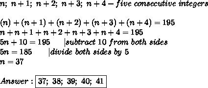 n;\ n+1;\ n+2;\ n+3;\ n+4-five\ consecutive\ integers\\\\(n)+(n+1)+(n+2)+(n+3)+(n+4)=195\\n+n+1+n+2+n+3+n+4=195\\5n+10=195\ \ \ \ \  subtract\ 10\ from\ both\ sides\\5n=185\ \ \ \ \ \  divide\ both\ sides\ by\ 5\\n=37\\\\Answer:\boxed{37;\ 38;\ 39;\ 40;\ 41}