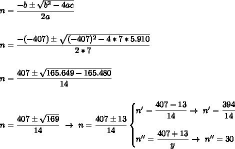 n= \dfrac{-b\pm \sqrt{b^2-4ac} }{2a}\\\\\\n= \dfrac{-(-407)\pm \sqrt{(-407)^2-4*7*5.910} }{2*7}\\\\\\n= \dfrac{407\pm \sqrt{165.649-165.480} }{14}\\\\\\n= \dfrac{407\pm \sqrt{169} }{14}~\to~n= \dfrac{407\pm13}{14}\begin{cases}n'= \dfrac{407-13}{14}\to~n'= \dfrac{394}{14}\\\\n''= \dfrac{407+13}{y}\to~n''=30   \end{cases}