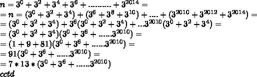 n= 3^{0}+ 3^{2}+3^{4}+3^{6}+..........+3^{2014} = \\ = n= (3^{0}+ 3^{2}+3^{4})+(3^{6}+3^{8} + 3^{10}) + ....+ (3^{2010}+ 3^{2012} + 3^{2014})= \\ =(3^{0}+ 3^{2}+3^{4}) + 3^{6}(3^{0}+3^{2} + 3^{4})+...3^{2010}(3^{0}+ 3^{2}+3^{4})= \\ =(3^{0}+ 3^{2}+3^{4})( 3^{0}+ 3^{6}+......3^{2010})= \\ =(1+ 9+81)( 3^{0}+ 3^{6}+......3^{2010})= \\ =91( 3^{0}+ 3^{6}+......3^{2010})= \\ =7*13*( 3^{0}+ 3^{6}+......3^{2010}) \\ cctd