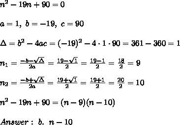 n^2 - 19n +90  =0 \\ \\a=1, \ b=-19 , \ c=90 \\ \\\Delta =b^2-4ac = (-19)^2 -4\cdot1\cdot 90 =361-360=1 \\ \\n_{1}=\frac{-b-\sqrt{\Delta} }{2a}=\frac{19-\sqrt{1 }}{2 }=\frac{ 19-1 }{2}=\frac{18}{2}=9\\ \\n_{2}=\frac{-b+\sqrt{\Delta} }{2a}=\frac{19+\sqrt{1 }}{2 }=\frac{ 19+1 }{2}=\frac{20}{2}=10 \\ \\n^2 - 19n +90  =(n-9)(n-10)\\ \\Answer : \ b. \ \  n - 10