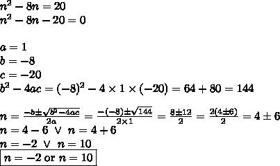 n^2-8n=20 \\n^2-8n-20=0 \\ \\a=1 \\ b=-8 \\ c=-20 \\b^2-4ac=(-8)^2-4 \times 1 \times (-20)=64+80=144 \\ \\n=\frac{-b \pm \sqrt{b^2-4ac}}{2a}=\frac{-(-8) \pm \sqrt{144}}{2 \times 1}=\frac{8 \pm 12}{2}=\frac{2(4 \pm 6)}{2}=4 \pm 6 \\n=4-6 \ \lor \ n=4+6 \\n=-2 \ \lor \ n=10 \\\boxed{n=-2 \hbox{ or } n=10}}