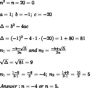 n^2-n-20=0\\\\a=1;\ b=-1;\ c=-20\\\\\Delta=b^2-4ac\\\\\Delta=(-1)^2-4\cdot1\cdot(-20)=1+80=81\\\\n_1=\frac{-b-\sqrt\Delta}{2a}\ and\ n_2=\frac{-b+\sqrt\Delta}{2a}\\\\\sqrt\Delta=\sqrt{81}=9\\\\n_1=\frac{1-9}{2\cdot1}=\frac{-8}{2}=-4;\ n_2=\frac{1+9}{2\cdot1}=\frac{10}{2}=5\\\\Answer:n=-4\ or\ n=5.