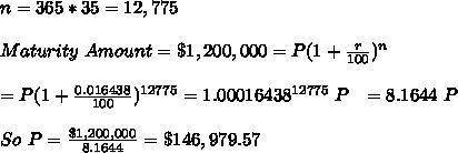 n = 365 * 35 = 12,775 \\ \\ Maturity\ Amount = \$ 1,200,000 = P (1 + \frac{r}{100} )^n \\ \\ = P (1+\frac{0.016438}{100})^{12775} = 1.00016438^{12775}\ P \ \ =  8.1644\ P \\ \\ So\ P =\frac{ \$ 1,200,000}{ 8.1644} = \$ 146, 979.57 \\