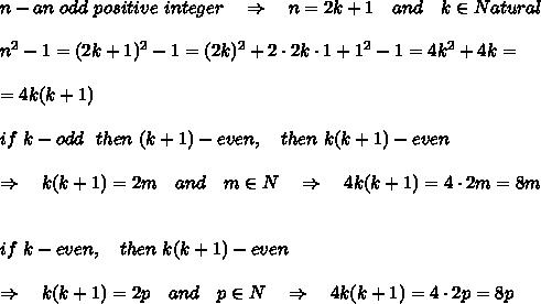 n-an\ odd\ positive\ integer\ \ \ \Rightarrow\ \ \ n=2k+1\ \ \ and\ \ \ k\in Natural\\\\n^2-1=(2k+1)^2-1=(2k)^2+2\cdot2k\cdot1+1^2-1=4k^2+4k=\\\\=4k(k+1)\\\\if\ k-odd\ \ then\ (k+1)-even,\ \ \ then\ k(k+1)-even\\\\\ \ \ \Rightarrow\ \ \ k(k+1)=2m\ \ \ and\ \ \ m\in N\ \ \ \Rightarrow\ \ \ 4k(k+1)=4\cdot2m=8m\\\\\\if \ k-even,\ \ \ then\ k(k+1)-even\\\\\ \ \Rightarrow\ \ \ k(k+1)=2p\ \ \ and\ \ \ p\in N\ \ \ \Rightarrow\ \ \ 4k(k+1)=4\cdot2p=8p\\\\