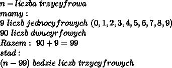 n-liczba\ trzycyfrowa\\mamy:\\9\ liczb\ jednocyfrowych\ (0,1,2,3,4,5,6,7,8,9)\\90\ liczb\ dwucyrfowych\\Razem:\ 90+9=99\\stad:\\(n-99)\ bedzie\ liczb\ trzycyfrowych\\