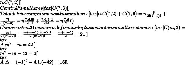 n.C(7,2)[\tex]\\Com três mulheres [tex]C(7,3)[\tex]\\Total de trios com pelo menos duas mulheres [tex]n.C(7,2)+C(7,3)= n\frac{7!}{2!(7-2)!}+\frac{7!}{3!(7-3)!}= n\frac{7.6.5!}{2!5!}+\frac{7.6.5.4!}{3!4!}= n\frac{7.6}{2}I)\\Como existem 21 maneiras de formar duplas somente com mulheres temos: [tex]C(m, 2) = \frac{m!}{2!(m - 2)!}= \frac{m(m-1)(m-2)!}{2!(m - 2)!}= \frac{m(m-1)}{2}=21[\tex]\\[tex]m^2-m=42[\tex]\\[tex]m^2-m-42=0[\tex]\\[tex]\Delta = (-1)^2 -4.1.(-42) = 169.