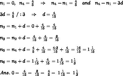 n_1=0,\ \ n_4= \frac{4}{5} \ \ \ \Rightarrow\ \ \ n_4-n_1= \frac{4}{5} \ \ \ and\ \ \ n_4-n_1=3d\\\\3d=\frac{4}{5}\ /:3\ \ \ \Rightarrow\ \ \ d=\frac{4}{15}\\\\n_2=n_1+d=0+\frac{4}{15}=\frac{4}{15}\\\\n_3=n_2+d=\frac{4}{15}+\frac{4}{15}=\frac{8}{15}\\\\n_5=n_4+d=\frac{4}{5}+\frac{4}{15}=\frac{4\cdot3}{15}+\frac{4}{15}= \frac{16}{15} =1\frac{1}{15}\\\\n_6=n_5+d=1\frac{1}{15}+\frac{4}{15}=1\frac{5}{15}=1\frac{1}{3}\\\\Ans.\ 0 -\ \frac{4}{15}-\ \frac{8}{15}-\ \frac{4}{5} -\ 1\frac{1}{15}-\ 1\frac{1}{3}