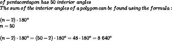 of \ pentacontagon \ has \ 50 \ interior \ angles \\ The \ sum \ of \ the \ interior \ angles \ of \ a \ polygon \ can \ be \ found \ using \ the \ formula:\\ (n-2) \cdot 180^o \\n=50\\\\( n-2) \cdot 180^o=(50-2) \cdot 180^o=48\cdot 180^o = 8\ 640^o