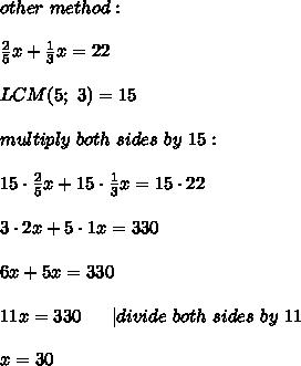other\ method:\\\\\frac{2}{5}x+\frac{1}{3}x=22\\\\LCM(5;\ 3)=15\\\\multiply\ both\ sides\ by\ 15:\\\\15\cdot\frac{2}{5}x+15\cdot\frac{1}{3}x=15\cdot22\\\\3\cdot2x+5\cdot1x=330\\\\6x+5x=330\\\\11x=330\ \ \ \ \ |divide\ both\ sides\ by\ 11\\\\x=30