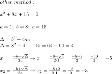 other\ method:\\\\x^2+8x+15=0\\\\a=1;\ b=8;\ c=15\\\\\Delta=b^2-4ac\\\Delta=8^2-4\cdot1\cdot15=64-60=4\\\\x_1=\frac{-b-\sqrt\Delta}{2a}\to x_1=\frac{-8-\sqrt4}{2\cdot1}=\frac{-8-2}{2}=\frac{-10}{2}=-5\\\\x_2=\frac{-b+\sqrt\Delta}{2a}\to x_2=\frac{-8+2}{2\cdot1}=\frac{-6}{2}=-3