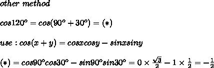 other\ method\\\\cos120^o=cos(90^o+30^o)=(*)\\\\use:cos(x+y)=cosxcosy-sinxsiny\\\\(*)=cos90^ocos30^o-sin90^osin30^o=0\times\frac{\sqrt3}{2}-1\times\frac{1}{2}=-\frac{1}{2}