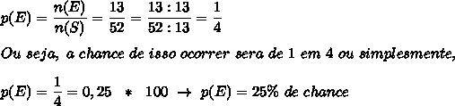 p(E)= \dfrac{n(E)}{n(S)}= \dfrac{13}{52}= \dfrac{13:13}{52:13}= \dfrac{1}{4}\\\\Ou~seja,~a~chance~de~isso~ocorrer~sera~de~1~em~4~ou~simplesmente,\\\\p(E)= \dfrac{1}{4}=0,25~~*~~100~\to~p(E)=25\%~de~chance