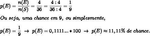 p(E)= \dfrac{n(E)}{n(S)}= \dfrac{4}{36}= \dfrac{4:4}{36:4}= \dfrac{1}{9}\\\\Ou~seja,~uma~chance~em~9,~ou~simplesmente,\\\\p(E)= \dfrac{1}{9}~\to~p(E)=0,1111...*100~\to~p(E)\approx11,11\%~de~chance.