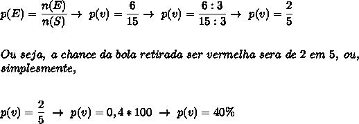 p(E)= \dfrac{n(E)}{n(S)}\to~p(v)= \dfrac{6}{15}\to~p(v)= \dfrac{6:3}{15:3}\to~p(v)= \dfrac{2}{5}\\\\\\Ou~seja,~a~chance~da~bola~retirada~ser~vermelha~sera~de~2~em~5,~ou,\\simplesmente,\\\\\\ p(v)=\dfrac{2}{5}~\to~p(v)=0,4*100~\to~p(v)=40\%