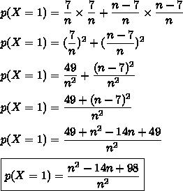 p(X=1)}=\dfrac{7}{n}\times\dfrac{7}{n}+\dfrac{n-7}{n}\times\dfrac{n-7}{n}\\\\p(X=1)}=(\dfrac{7}{n})^2+(\dfrac{n-7}{n})^2\\\\p(X=1)}=\dfrac{49}{n^2}+\dfrac{(n-7)^2}{n^2}\\\\p(X=1)}=\dfrac{49+(n-7)^2}{n^2}\\\\p(X=1)}=\dfrac{49+n^2-14n+49}{n^2}\\\\\boxed{p(X=1)=\dfrac{n^2-14n+98}{n^2}}