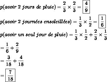 p(avoir\ 2\ jours\ de\ pluie)=\dfrac{2}{3}\times\dfrac{2}{3}=\boxed{\dfrac{4}{9}}\\\\p(avoir\ 2\ journ\acute{e}es\ ensoleill\acute{e}es)=\dfrac{1}{3}\times\dfrac{1}{2}=\boxed{\dfrac{1}{6}}\\\\p(avoir\ un\ seul\ jour\ de\ pluie)=\dfrac{1}{3}\times\dfrac{1}{2}+\dfrac{2}{3}\times\dfrac{1}{3}\\\\=\dfrac{1}{6}+\dfrac{2}{9}\\\\=\dfrac{3}{18}+\dfrac{4}{18}\\\\=\boxed{\dfrac{7}{18}}