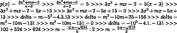 p(x)= \frac{3x^{2} +mx-2}{x-3} >>>\frac{3x^{2} +mx-2}{x-3} = 5  >>> 3 x^{2} +mx-2=5(x-3) >>> 3 x^{2} +mx-2=5x-15 >>> 3 x^{2} +mx-2 -5x+15=0 >>> 3x^{2} +mx -5x+13 >>> delta = m-5 ^2 - 4.3.13>>> delta=m^2-10m+25 -156 >>> delta=m^2-10m-131>>> m^2-10m-131=0>>>delta=-10^2 -4.1.-131 >>>100+524 >> 624 >>>m= \frac{10 +-  \sqrt{624} }{6} :2>> m=\frac{5 +-  \sqrt{312} }{3}