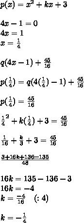p(x)=x^2+kx+3\\ \\ 4x-1=0\\ 4x=1\\ x=\frac { 1 }{ 4 }  \\ \\ q(4x-1)+\frac { 45 }{ 16 } \\ \\ p(\frac { 1 }{ 4 } )=q(4(\frac { 1 }{ 4 } )-1)+\frac { 45 }{ 16 } \\ \\ p(\frac { 1 }{ 4 } )=\frac { 45 }{ 16 } \\ \\ \frac { 1 }{ 4 } ^{ 2 }+k(\frac { 1 }{ 4 } )+3=\frac { 45 }{ 16 } \\ \\ \frac { 1 }{ 16 } +\frac { k }{ 3 } +3=\frac { 45 }{ 16 } \\ \\ \frac { 3+16k+136=135 }{ 48 } \\ \\ 16k=135-136-3\\ 16k=-4\\ k=\frac { -4 }{ 16 } \quad (:4)\\ \\ k=-\frac { 1 }{ 4 }