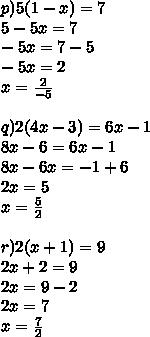 p)5(1-x)=7\\ 5-5x=7\\ -5x=7-5\\ -5x=2\\ x=\frac {2}{-5}\\ \\ q)2(4x-3)=6x-1\\ 8x-6=6x-1\\ 8x-6x=-1+6\\ 2x=5\\ x=\frac{5}{2}\\ \\ r)2(x+1)=9\\ 2x+2=9\\ 2x=9-2\\ 2x=7\\ x=\frac{7}{2}