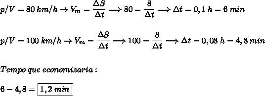 p/V=80\;km/h\rightarrow V_m=\dfrac{\Delta S}{\Delta t}\Longrightarrow 80=\dfrac{8}{\Delta t}\Longrightarrow \Delta t=0,1\;h=6\;min\\\\\\p/V=100\;km/h\rightarrow V_m=\dfrac{\Delta S}{\Delta t}\Longrightarrow 100=\dfrac{8}{\Delta t}\Longrightarrow \Delta t=0,08\;h=4,8\;min\\\\\\Tempo\;que\;economizaria:\\\\ 6-4,8=\boxed{1,2\;min}