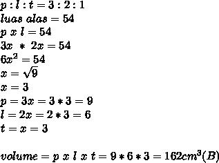 p:l:t = 3:2:1 \\ luas~alas=54 \\ p~x~l=54 \\ 3x ~*~2x=54 \\ 6x^2=54 \\ x= \sqrt{9}  \\ x=3 \\ p=3x =3*3=9 \\ l=2x =2*3=6 \\ t=x=3 \\  \\ volume=p~x~l~x~t=9*6*3=162cm^3 (B)