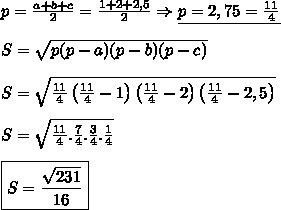 p=\frac{a+b+c}{2}=\frac{1+2+2,5}{2} \Rightarrow \underline{p=2,75=\frac{11}{4}} \\ \\ S=\sqrt{p(p-a)(p-b)(p-c)} \\ \\ S=\sqrt{\frac{11}{4}\left(\frac{11}{4}-1\right) \left(\frac{11}{4}-2 \right) \left(\frac{11}{4}-2,5\right)} \\ \\ S=\sqrt{\frac{11}{4}.\frac{7}{4}.\frac{3}{4}.\frac{1}{4}} \\ \\ \boxed{S=\frac{\sqrt{231}}{16}}
