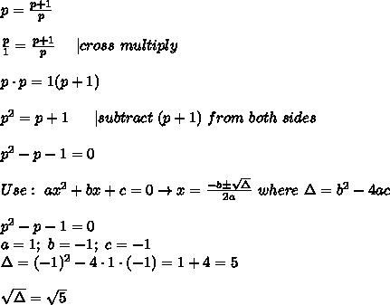 p=\frac{p+1}{p}\\\\\frac{p}{1}=\frac{p+1}{p}\ \ \ \ |cross\ multiply\\\\p\cdot p=1(p+1)\\\\p^2=p+1\ \ \ \ \ |subtract\ (p+1)\ from\ both\ sides\\\\p^2-p-1=0\\\\Use:\ ax^2+bx+c=0\to x=\frac{-b\pm\sqrt\Delta}{2a}\ where\ \Delta=b^2-4ac\\\\p^2-p-1=0\\a=1;\ b=-1;\ c=-1\\\Delta=(-1)^2-4\cdot1\cdot(-1)=1+4=5\\\\\sqrt\Delta=\sqrt5