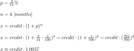 p= \frac{2}{14}\%\\\\n=4\ [months]\\\\x=credit\cdot (1+p)^n\\ \\x=credit\cdot (1+ \frac{2}{14}\cdot  \frac{1}{100})^4=credit\cdot (1+ \frac{1}{700} )  ^4=credit\cdot  (\frac{701}{700} )^4\\ \\x\approx credit \cdot1.0057