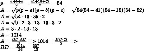 p= \frac{a+b+c}{2} = \frac{41+15+52}{2}= 54\\A= \sqrt{p(p-a)(p-b)(p-c)}= \sqrt{54(54-41)(54-15)(54-52)}  \\A= \sqrt{54\cdot 13 \cdot 39 \cdot 2  }\\A= \sqrt{9\cdot 2\cdot3\cdot13 \cdot 13 \cdot 3\cdot 2}  \\A=3 \cdot 2\cdot13 \cdot 13\\A=1014\\A= \frac{BD \cdot AC}{2} =>1014=\frac{BD \cdot 52}{2}=>\\BD= \frac{1014}{26} = \frac{507}{13}