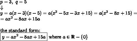 p=3, \ q=5 \\ \Downarrow \\y=a(x-3)(x-5)=a(x^2-5x-3x+15)=a(x^2-8x+15)= \\=ax^2-8ax+15a \\ \\\hbox{the standard form:} \\ \boxed{y=ax^2-8ax+15a} \hbox{ where } a \in \mathbb{R} - \{ 0 \}