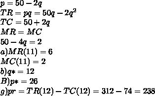 p=50-2q\\TR=pq=50q-2q^2\\TC=50+2q\\MR=MC\\50-4q=2\\a) MR(11)=6\\MC(11)=2\\b)q*=12\\B)p*=26\\g)pr=TR(12)-TC(12)=312-74=238