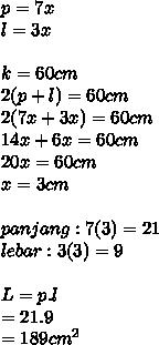 p=7x \\l=3x \\  \\k=60cm \\ 2(p+l)=60cm \\ 2(7x+3x)=60cm \\ 14x+6x=60cm \\ 20x=60cm \\ x=3cm \\  \\ panjang:7(3)=21 \\ lebar:3(3)=9 \\  \\ L=p.l \\ =21.9 \\ =189 cm^{2}