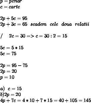 p=penar \\ c=carte \\  \\ 2p+5c=95 \\ 2p+3c=65 \ \ scadem \ \ cele\ \ doua\ \ relatii \\  \\ /\ \ \ \ 2c=30=>c=30:2=15 \\  \\ 5c=5*15 \\ 5c=75 \\  \\ 2p=95-75 \\ 2p=20 \\ p=10 \\ \\  a)\ \ c=15 \\ b)2p=20 \\ 4p+7c=4*10+7*15=40+105=145