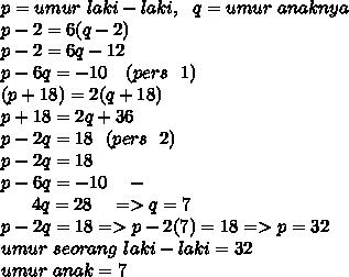 p=umur~laki-laki ,~~q=umur~anaknya \\ p-2=6(q-2) \\ p-2=6q-12 \\ p-6q=-10 ~~~(pers~~1)\\ (p+18)=2(q+18) \\ p+18=2q+36 \\ p-2q=18~~(pers~~2) \\ p-2q=18 \\ p-6q=-10~~~- \\ ~~~~~~4q=28~~~=>q=7 \\ p-2q=18=>p-2(7)=18=>p=32 \\ umur~seorang~laki-laki=32 \\ umur~anak=7
