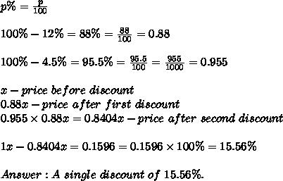 p\%=\frac{p}{100}\\\\100\%-12\%=88\%=\frac{88}{100}=0.88\\\\100\%-4.5\%=95.5\%=\frac{95.5}{100}=\frac{955}{1000}=0.955\\\\x-price\ before\ discount\\0.88x-price\ after\ first\ discount\\0.955\times0.88x=0.8404x-price\ after\ second\ discount\\\\1x-0.8404x=0.1596=0.1596\times100\%=15.56\%\\\\Answer:A\ single\ discount\ of\ 15.56\%.
