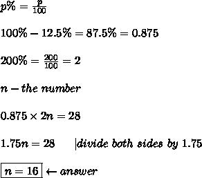 p\%=\frac{p}{100}\\\\100\%-12.5\%=87.5\%=0.875\\\\200\%=\frac{200}{100}=2\\\\n-the\ number\\\\0.875\times2n=28\\\\1.75n=28\ \ \ \ \ |divide\ both\ sides\ by\ 1.75\\\\\boxed{n=16}\leftarrow answer